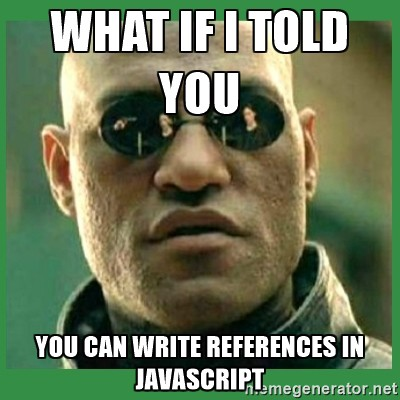 Morpheus: What if I told you, you can write references in JavaScript?
